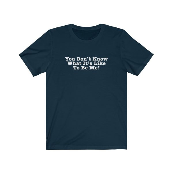 You Don't Know What It's Like To Be Me! | 18398 43