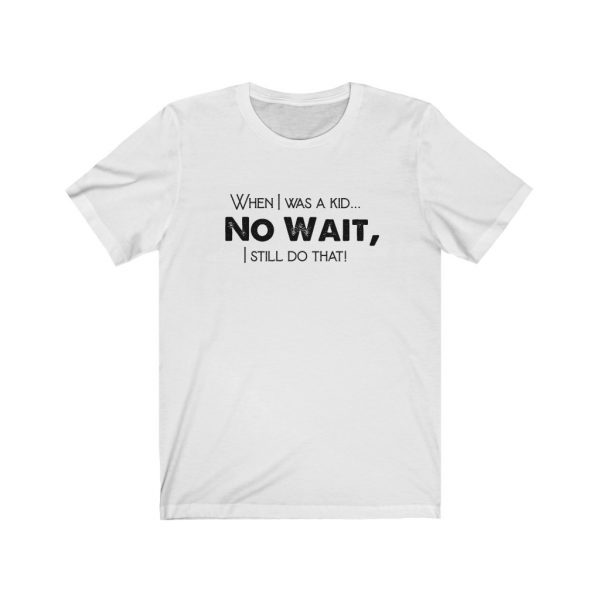 When I was a kid... No wait, - T-shirt | 18542 37