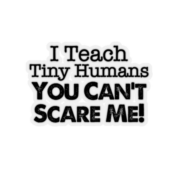 I Teach Tiny Humans You Can't Scare Me! - Sticker | 45749 8