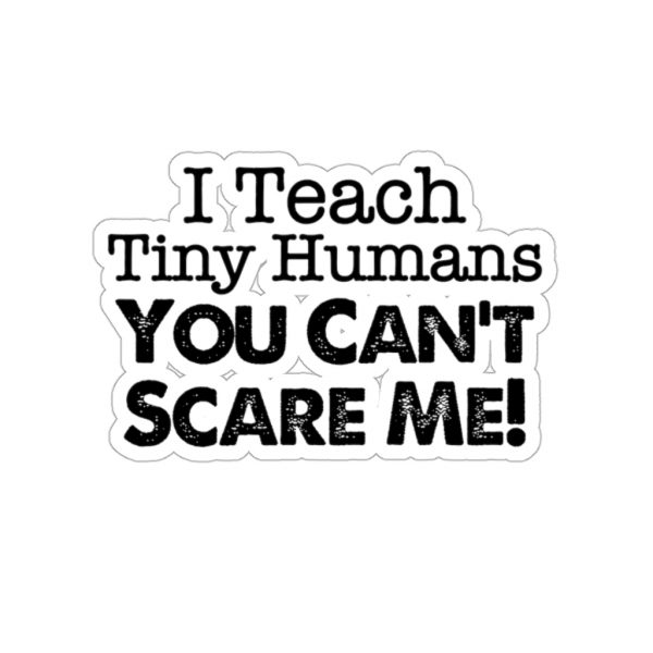 I Teach Tiny Humans You Can't Scare Me! - Sticker | 45750 8