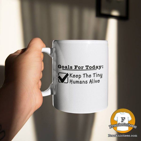 """Mug with """"Goals For Today: Keep Tiny Humans Alive"""""""