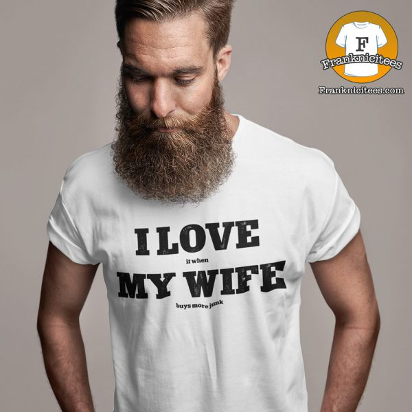 "A man wearing a t-shirt that reads ""I love it when my wife buys more junk"""