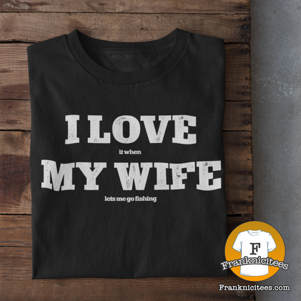 """T-shirt with """"I Love (it when) My Wife (Let's Me Go Fishing)"""""""