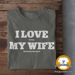 T-shirt with I love (it when) My Wife (Let's Me Buy More Guns)