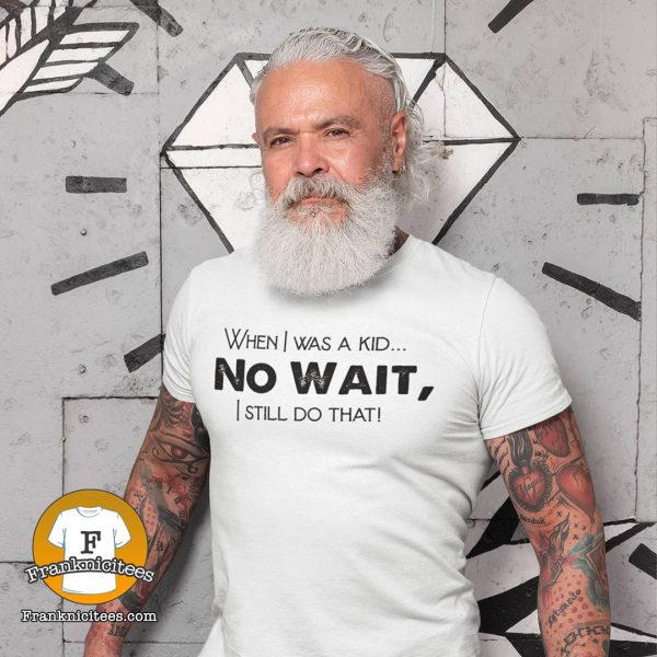 "Adult wearing a t-shirt that says ""When I was a kid.. No Wait, I still do that!"""