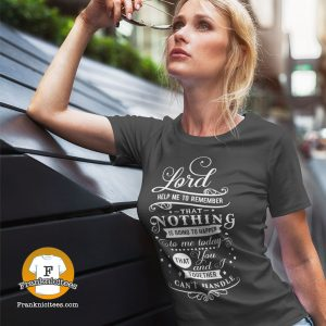 """Woman wearing a shirt that says """"Lord Help Me To Remember That Nothing Is Going To Happen To Me Today That You and I Together Can't Handle"""""""