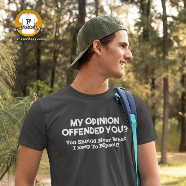 "Guy wearing ""My opinion offended you? You should hear what I didn't say!"""