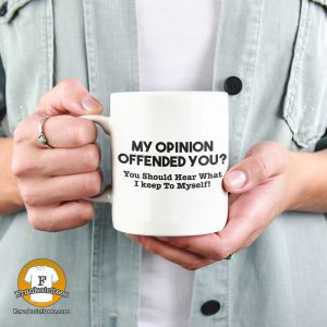 "Woman holding a mug that says ""My opinion offended you? You should hear what I didn't say!"""