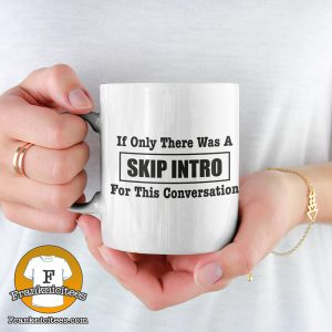 "a woman holding a mug that says ""a guy wearing a t-shirt that says ""If only there was a skip intro for this conversation"""