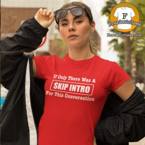 "woman wearing a t-shirt that says ""If only there was a skip intro for this conversation"""