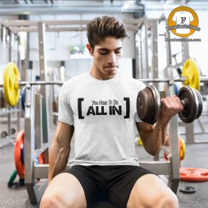 "man working out wearing a ""you-have-to-be-all-in"" t-shirt"