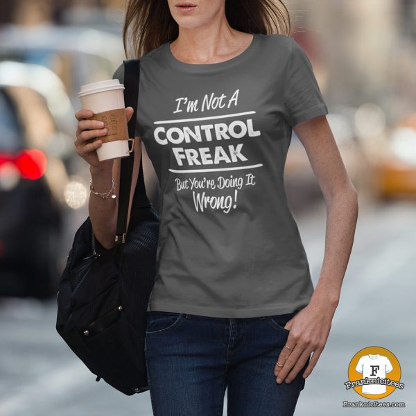 "woman wearing a t-shirt that says ""I'm not a control freak but you're doing it wrong"""