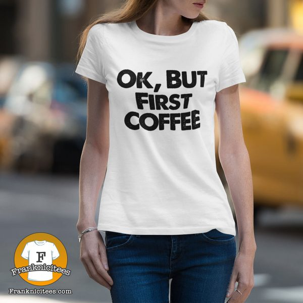 "woman wearing a t-shirt that reads ""Ok, But First COFFEE"""