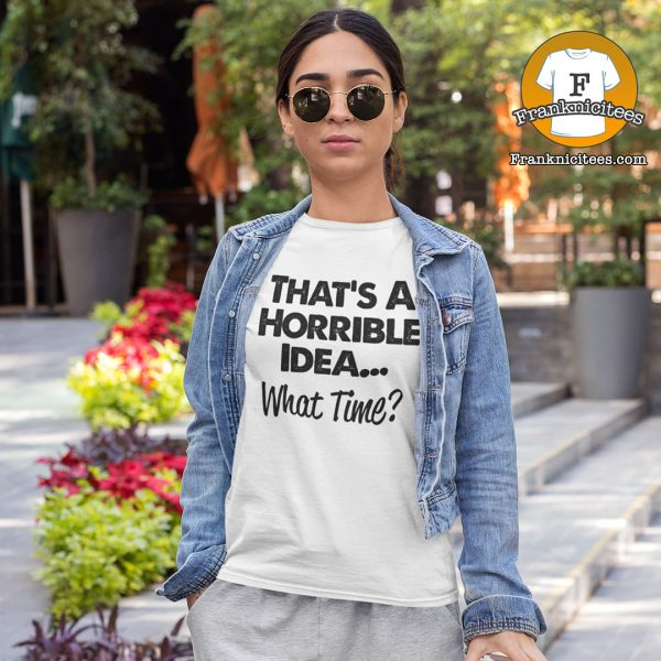 "women wearing a t-shirt that says ""That's a horrible idea - What Time?"""