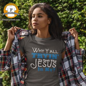 """woman wearing a t-shirt that reads """"Why Y'all Tryin' to test the Jesus in Me?"""""""