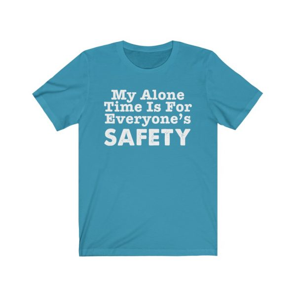 My Alone Time Is For Everyone's Safety - Funny T-shirt | 18054 5