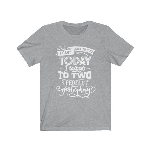 I Can't Talk To you Today, I talked to two people yesterday | T-shirt | Tee | 18078 10