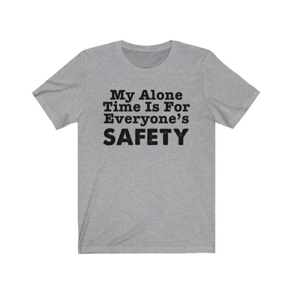 My Alone Time Is For Everyone's Safety - Funny T-shirt | 18078 6