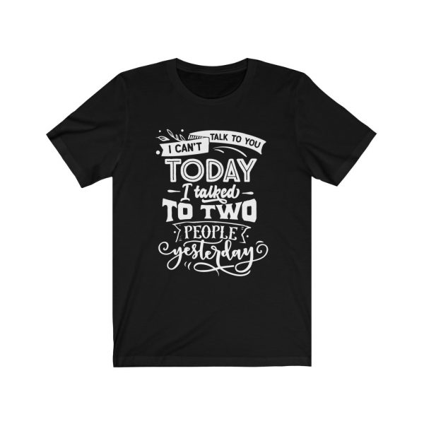 I Can't Talk To you Today, I talked to two people yesterday | T-shirt | Tee | 18102 19