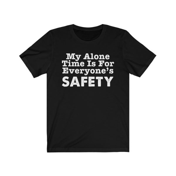 My Alone Time Is For Everyone's Safety - Funny T-shirt | 18102 9