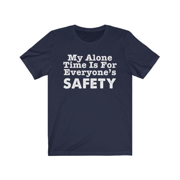 My Alone Time Is For Everyone's Safety - Funny T-shirt | 18398 7