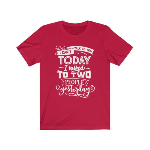 I Can't Talk To you Today, I talked to two people yesterday | T-shirt | Tee | 18446 16