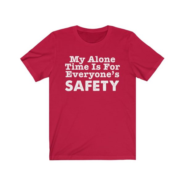 My Alone Time Is For Everyone's Safety - Funny T-shirt | 18446 7