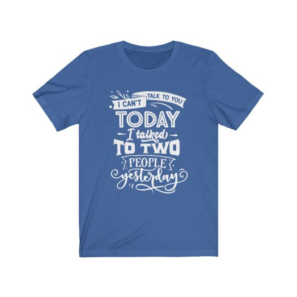 I Can't Talk To you Today, I talked to two people yesterday | T-shirt | Tee | 18518 12