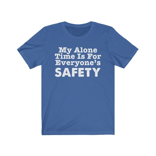 My Alone Time Is For Everyone's Safety - Funny T-shirt | 18518 6