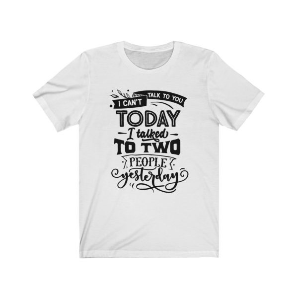I Can't Talk To you Today, I talked to two people yesterday | T-shirt | Tee | 18542 17