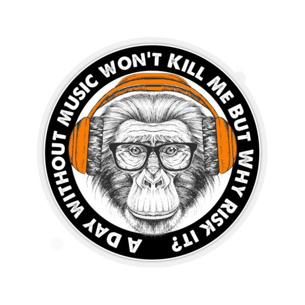 A Day Without Music Won't Kill Me But Why Risk It - Monkey | 45751