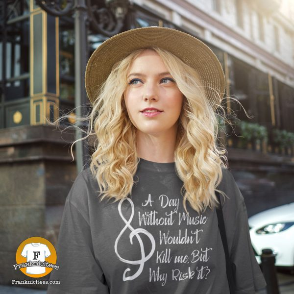 a woman wearing a t-shirt with the words - A day without music wouldn't kill me, but why risk it?