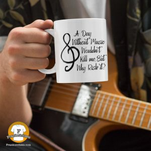 a mug with the words - A day without music wouldn't kill me, but why risk it?