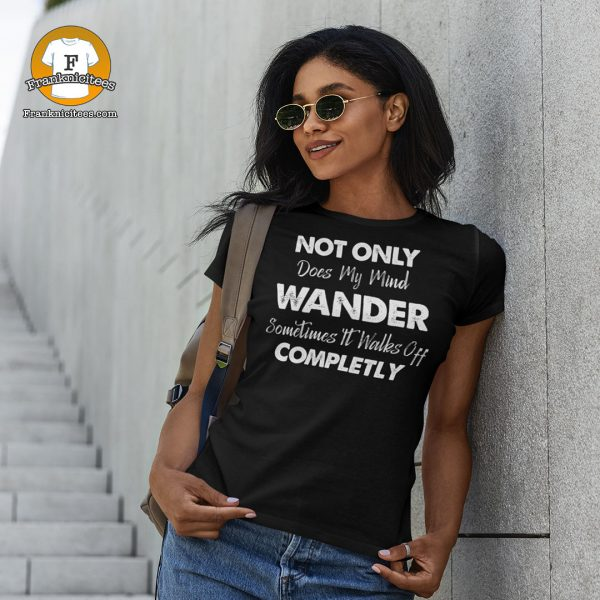 "Woman wearing a tee that says ""Not Only Does My Mind Wander, Sometimes It Walks Off Completely"""