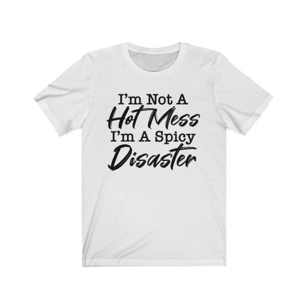 I'm Not A Hot Mess I'm A Spicy Disaster   18542 1