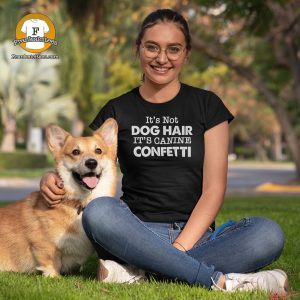 "Woman with a corgi -wearing a t-shirt that says ""It's Not Dog Hair It's Canine Confetti"""