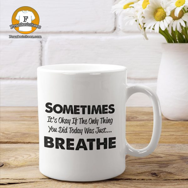"mug that says ""Sometimes It's Okay If they Only Thing You Did Today Was Breathe"""