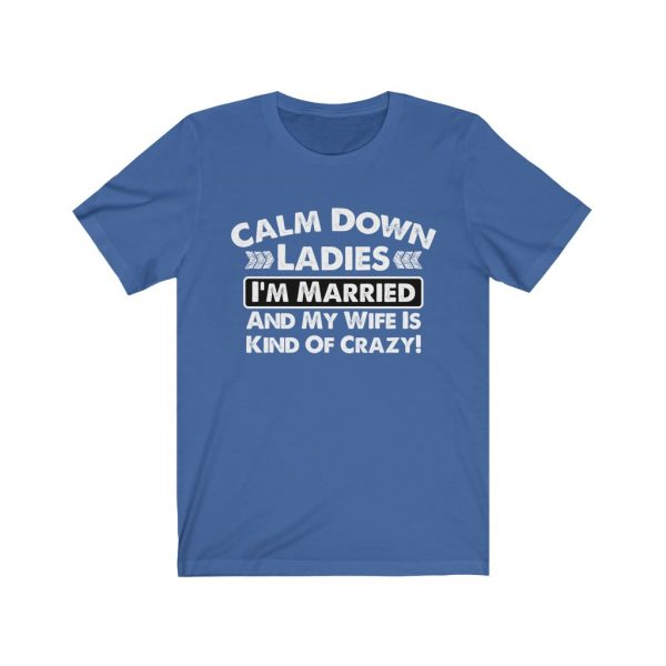Calm Down Ladies I'm Married And My Wife Is Kind of Crazy | Short Sleeve Tee | 18518 4
