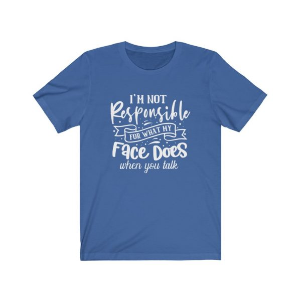 I'm Not Responsible For What My Face Does When You Talk | T-shirt | 18518