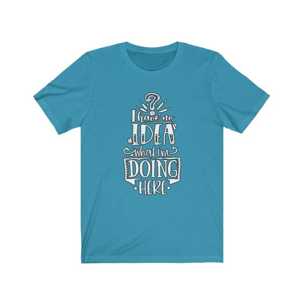 I have no idea what I'm doing here | Funny Sarcastic T-shirt | 18054 1
