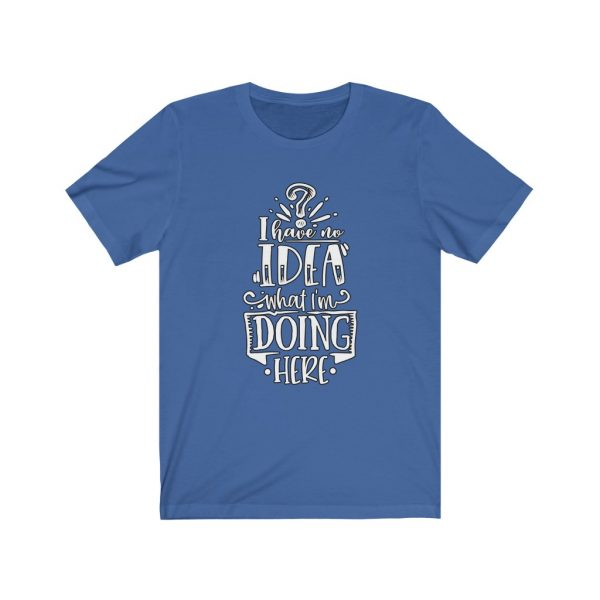 I have no idea what I'm doing here | Funny Sarcastic T-shirt | 18518