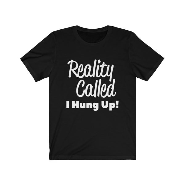Reality Called I Hung Up! | T-shirt | 18102 2