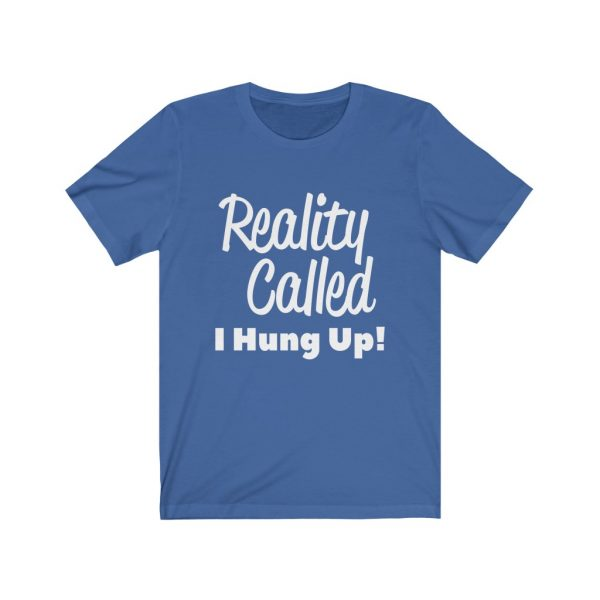Reality Called I Hung Up! | T-shirt | 18518 2