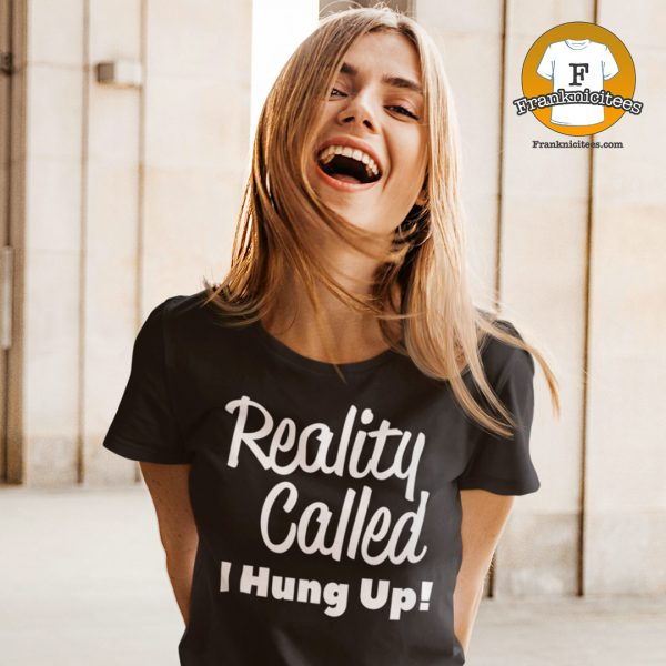 Reality Called, I hung Up