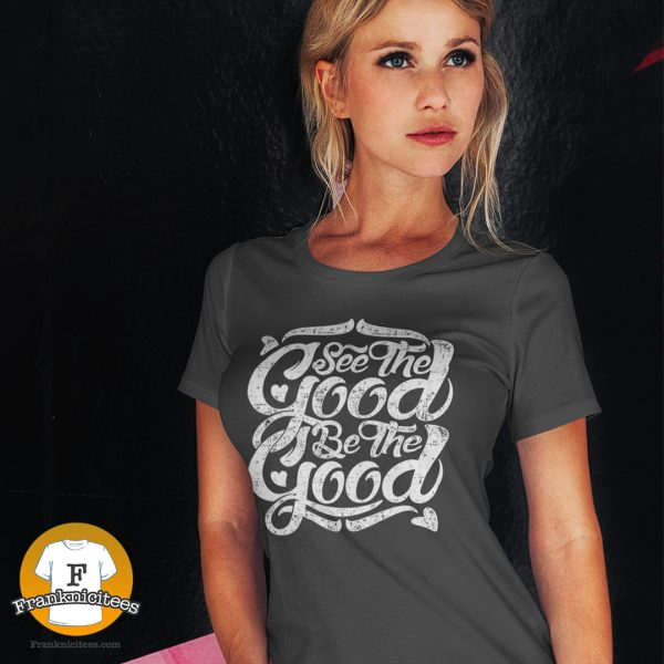 """young woman wearing a t-shirt that says """"See the Good, Be the Good"""""""